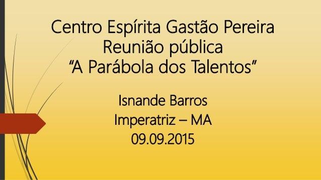 """Centro Espírita Gastão Pereira Reunião pública """"A Parábola dos Talentos"""" Isnande Barros Imperatriz – MA 09.09.2015"""