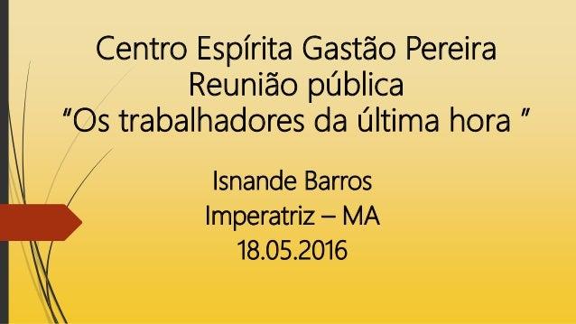 """Centro Espírita Gastão Pereira Reunião pública """"Os trabalhadores da última hora """" Isnande Barros Imperatriz – MA 18.05.2016"""