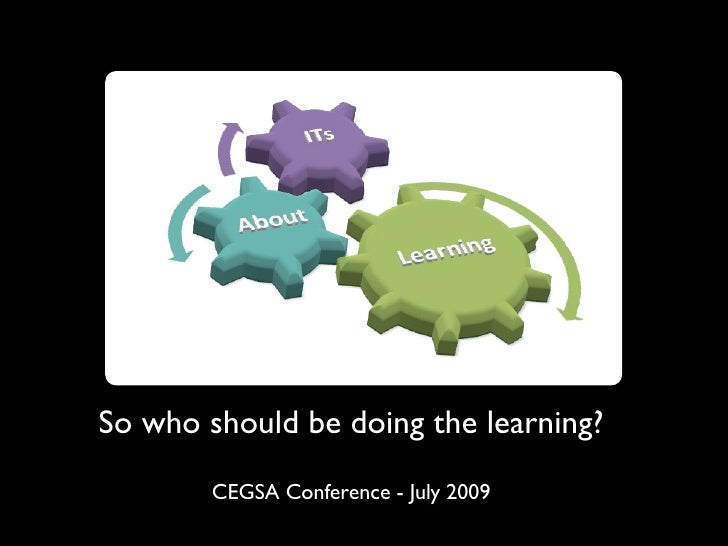 So who should be doing the learning?         CEGSA Conference - July 2009