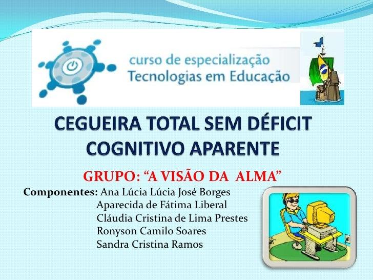 """GRUPO: """"A VISÃO DA ALMA""""Componentes: Ana Lúcia Lúcia José Borges            Aparecida de Fátima Liberal            Cláudia..."""