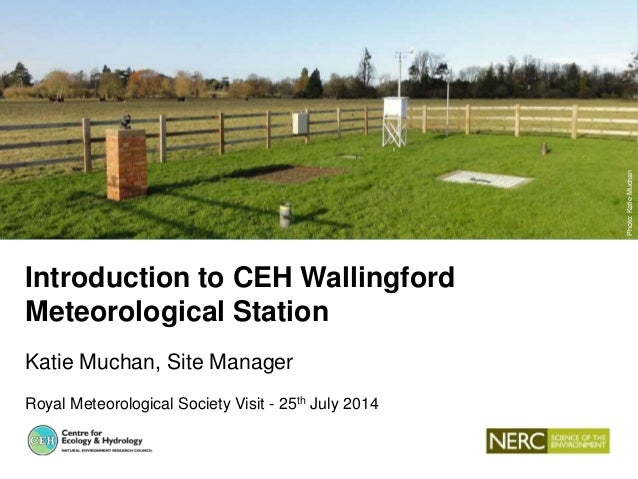 Introduction to CEH Wallingford Meteorological Station Katie Muchan, Site Manager Royal Meteorological Society Visit - 25t...