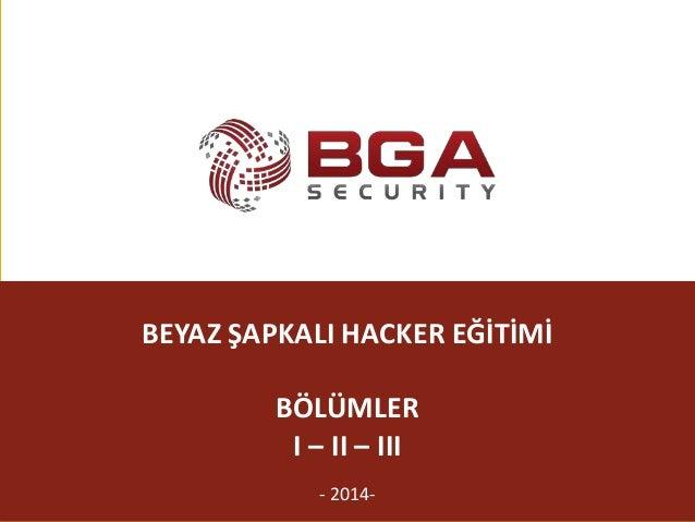 @BGASecurity BEYAZ ŞAPKALI HACKER EĞİTİMİ BÖLÜMLER I – II – III - 2014-