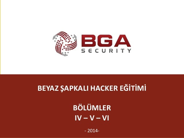 @BGASecurity BEYAZ ŞAPKALI HACKER EĞİTİMİ BÖLÜMLER IV – V – VI - 2014-