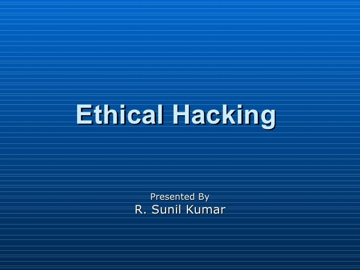 Ethical Hacking  Presented By R. Sunil Kumar