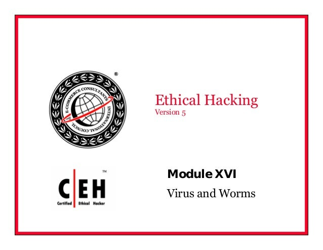 Module XVI Virus and Worms Ethical Hacking Version 5
