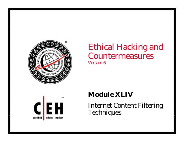 E hi l H ki dEthical Hacking and Countermeasures V i 6Version 6 Module XLIV Internet Content Filtering Techniquesq