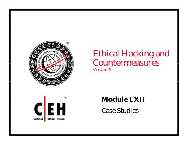 Ethical Hacking and CountermeasuresCountermeasures Version 6 Module LXIIModule LXII Case Studies