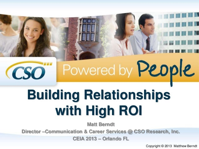 Building Relationships with High ROI Matt Berndt Director –Communication & Career Services @ CSO Research, Inc. CEIA 2013 ...