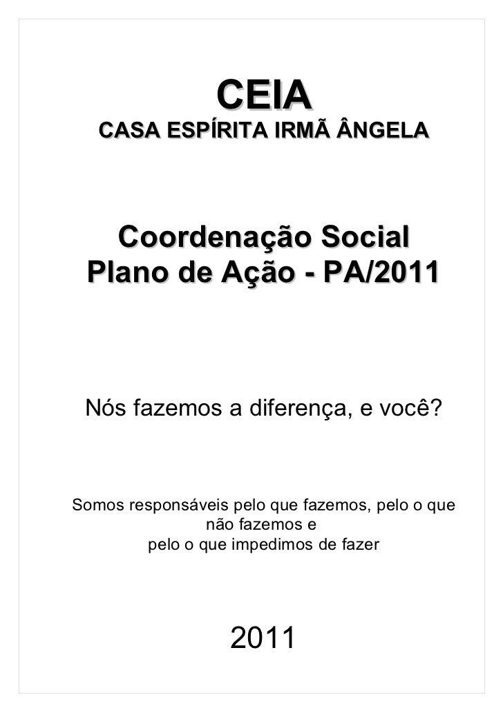 CEIA   CASA ESPÍRITA IRMÃ ÂNGELA   Coordenação Social Plano de Ação - PA/2011 Nós fazemos a diferença, e você?Somos respon...