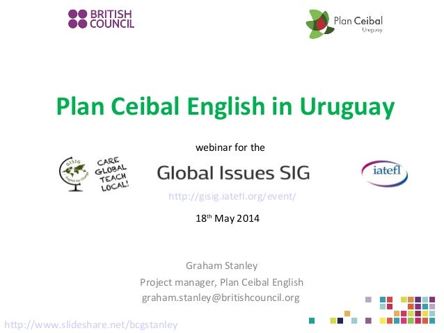 Plan Ceibal English in Uruguay Graham Stanley Project manager, Plan Ceibal English graham.stanley@britishcouncil.org http:...