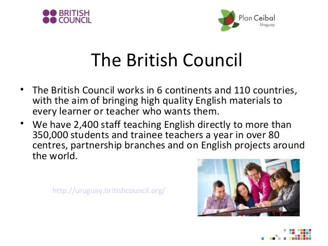 The British Council • The British Council works in 6 continents and 110 countries, with the aim of bringing high quality E...