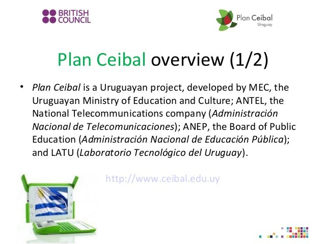 Plan Ceibal overview (1/2) • Plan Ceibal is a Uruguayan project, developed by MEC, the Uruguayan Ministry of Education and...