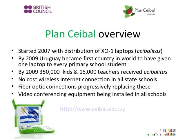 Plan Ceibal overview • Started 2007 with distribution of XO-1 laptops (ceibalitas) • By 2009 Uruguay became first country ...