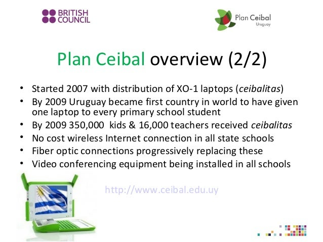 Plan Ceibal overview (2/2) • Started 2007 with distribution of XO-1 laptops (ceibalitas) • By 2009 Uruguay became first co...