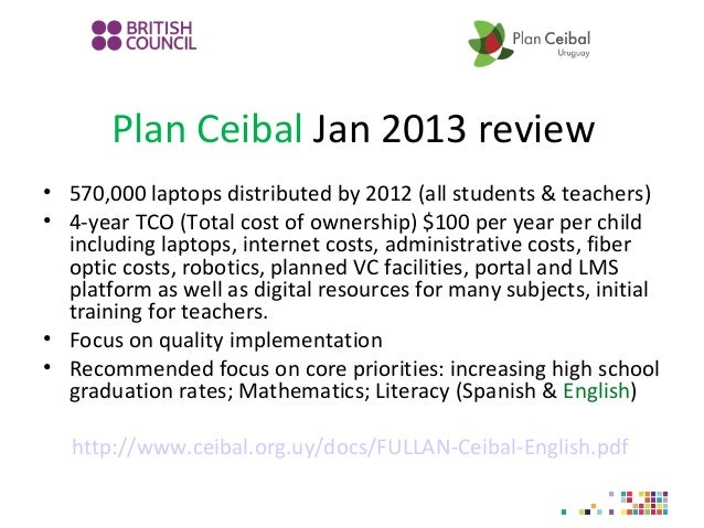 Plan Ceibal Jan 2013 review • 570,000 laptops distributed by 2012 (all students & teachers) • 4-year TCO (Total cost of ow...