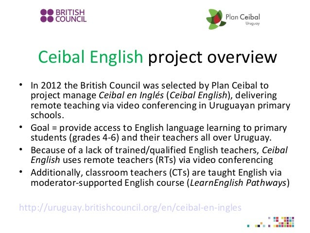 Ceibal English project overview • In 2012 the British Council was selected by Plan Ceibal to project manage Ceibal en Ingl...