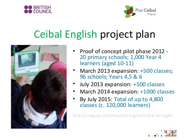 Ceibal English project plan • Proof of concept pilot phase 2012 - 20 primary schools; 1,000 Year 4 learners (aged 10-11) •...