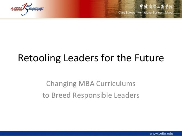 Retooling Leaders for the Future Changing MBA Curriculums to Breed Responsible Leaders