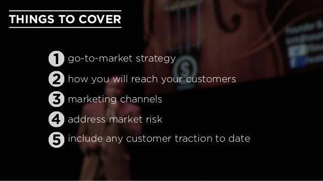 THINGS TO COVER address market risk marketing channels include any customer traction to date go-to-market strategy how you...