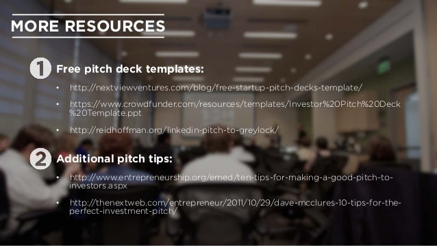 MORE RESOURCES Free pitch deck templates: • http://nextviewventures.com/blog/free-startup-pitch-decks-template/ • https:...