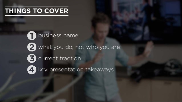 THINGS TO COVER business name what you do, not who you are current traction key presentation takeaways