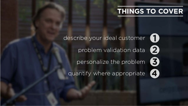 THINGS TO COVER describe your ideal customer problem validation data personalize the problem quantify where appropriate