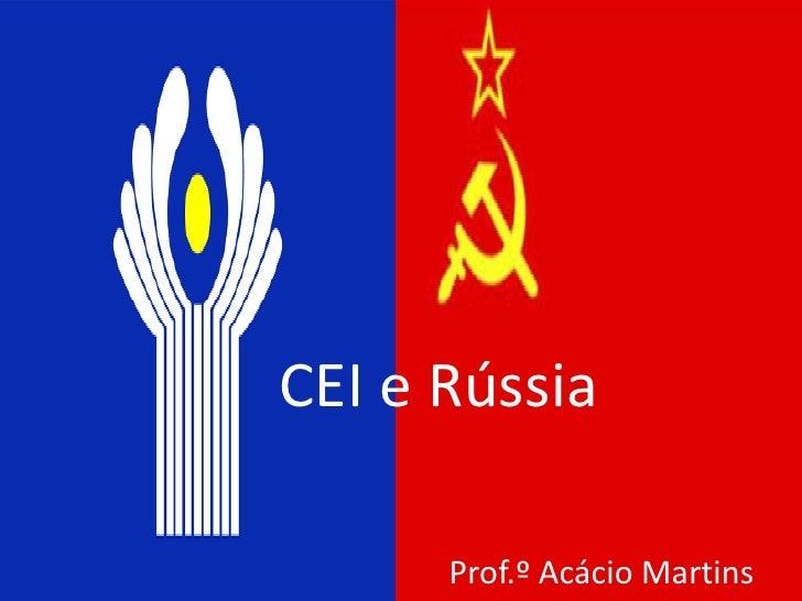 CEI e Rússia      Prof.º Acácio Martins