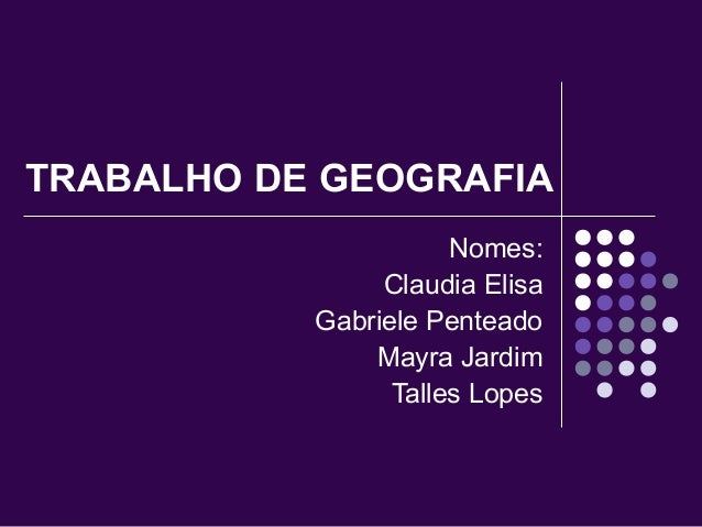 TRABALHO DE GEOGRAFIA  Nomes:  Claudia Elisa  Gabriele Penteado  Mayra Jardim  Talles Lopes