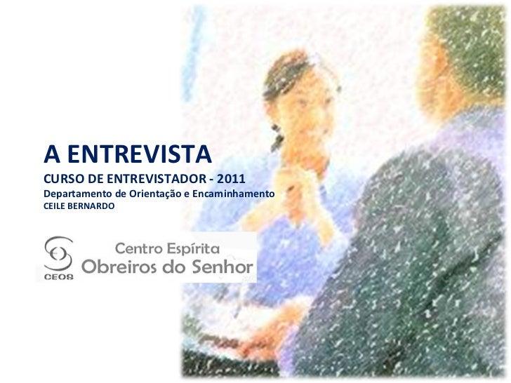 A ENTREVISTA CURSO DE ENTREVISTADOR - 2011 Departamento de Orientação e Encaminhamento CEILE BERNARDO