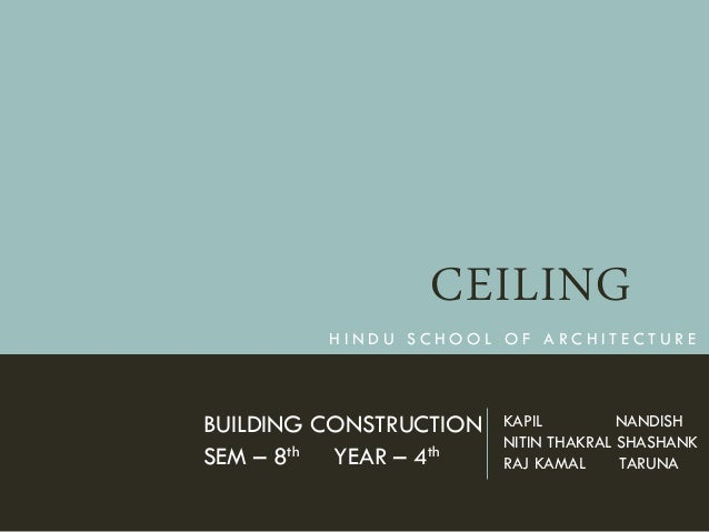 CEILING BUILDING CONSTRUCTION SEM – 8th YEAR – 4th H I N D U S C H O O L O F A R C H I T E C T U R E KAPIL NANDISH NITIN T...