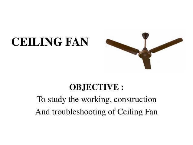 Ceiling Fan Objective To Study The Working Construction And Troubleshooting Of
