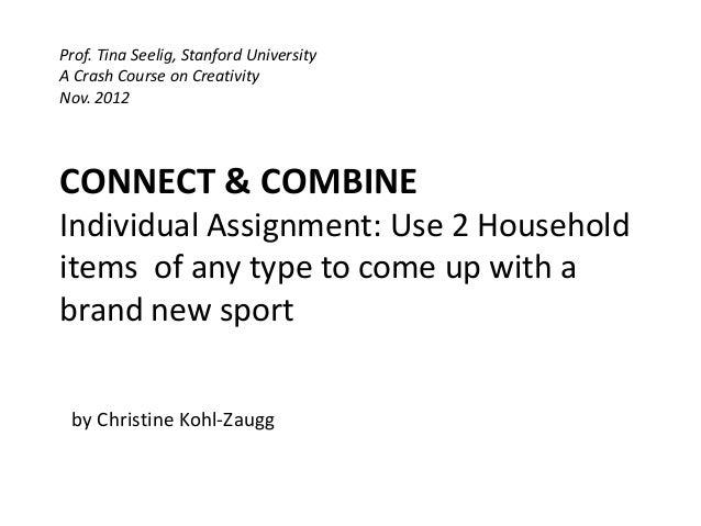 Prof. Tina Seelig, Stanford UniversityA Crash Course on CreativityNov. 2012CONNECT & COMBINEIndividual Assignment: Use 2 H...