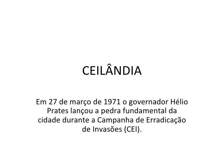CEILÂNDIA Em 27 de março de 1971 o governador Hélio Prates lançou a pedra fundamental da cidade durante a Campanha de Erra...