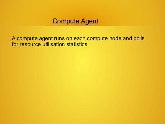 Compute AgentA compute agent runs on each compute node and pollsfor resource utilisation statistics.