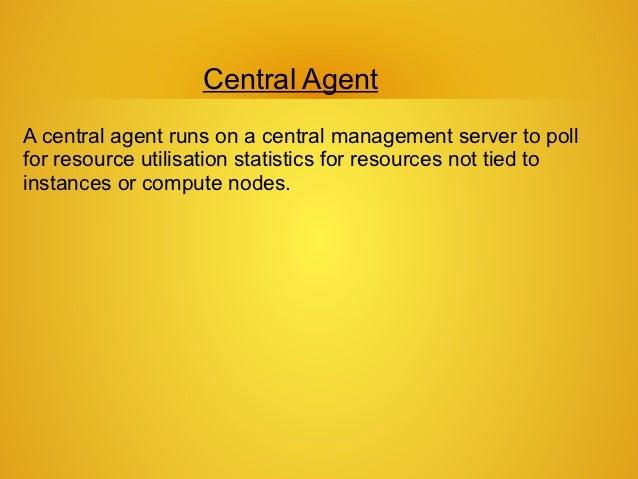 Central AgentA central agent runs on a central management server to pollfor resource utilisation statistics for resources ...
