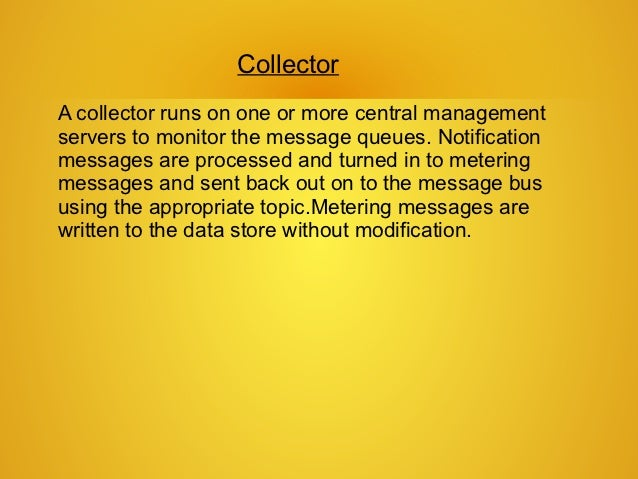 CollectorA collector runs on one or more central managementservers to monitor the message queues. Notificationmessages are...