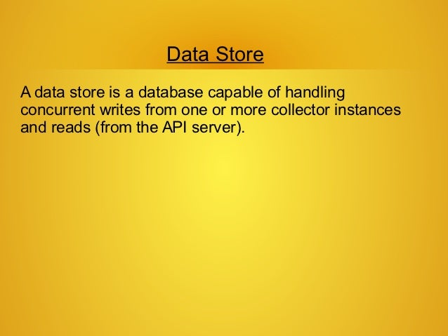 Data StoreA data store is a database capable of handlingconcurrent writes from one or more collector instancesand reads (f...