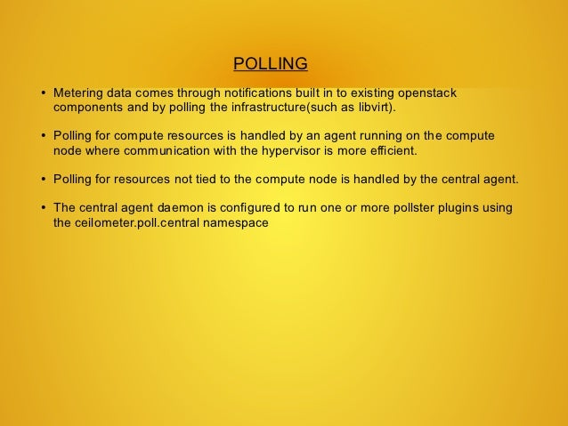 POLLING●   Metering data comes through notifications built in to existing openstack    components and by polling the infra...