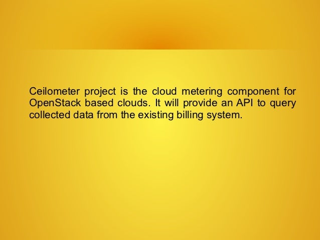 Ceilometer project is the cloud metering component forOpenStack based clouds. It will provide an API to querycollected dat...