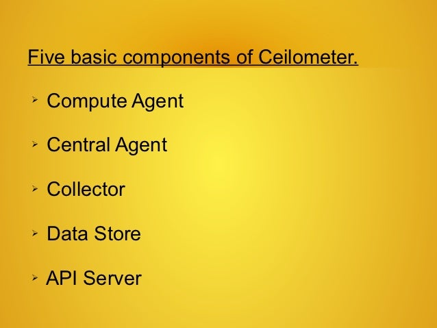 Five basic components of Ceilometer.➢   Compute Agent➢   Central Agent➢   Collector➢   Data Store➢   API Server