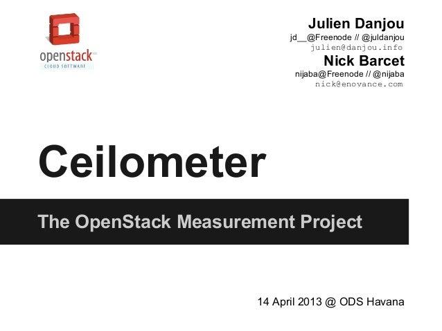 CeilometerThe OpenStack Measurement Project14 April 2013 @ ODS HavanaJulien Danjoujd__@Freenode // @juldanjoujulien@danjou...