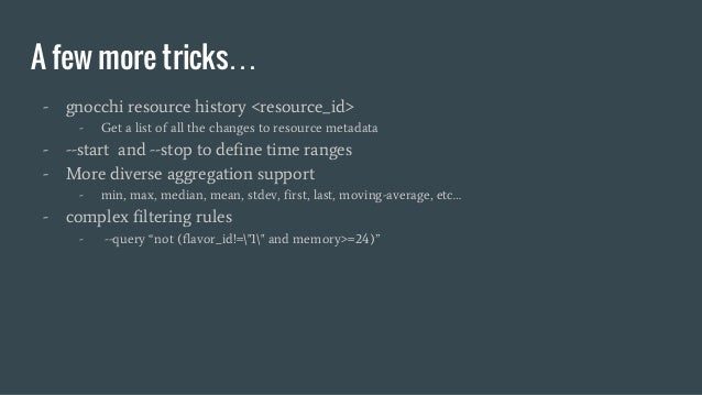 A few more tricks… - gnocchi resource history <resource_id> - Get a list of all the changes to resource metadata - --start...