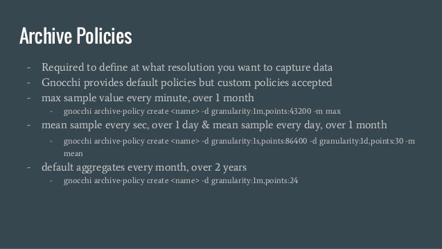 Archive Policies - Required to define at what resolution you want to capture data - Gnocchi provides default policies but ...