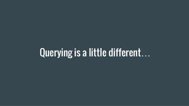Querying is a little different…