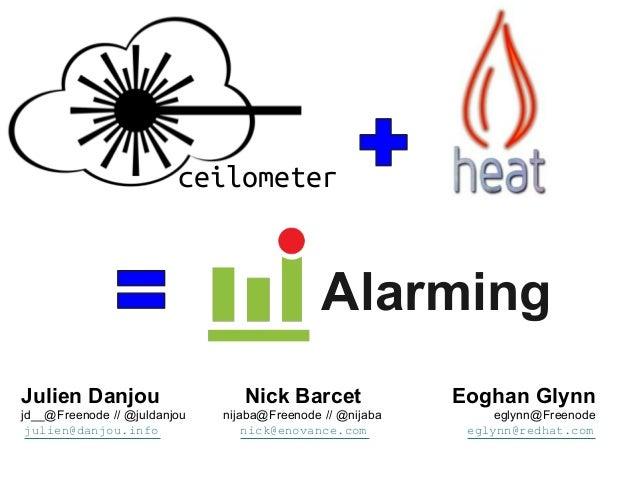 ceilometer Ceilometer  Heat  Alarming  Alarming  Julien Danjou jd__@Freenode // @juldanjou julien@danjou.info  Nick Barcet...