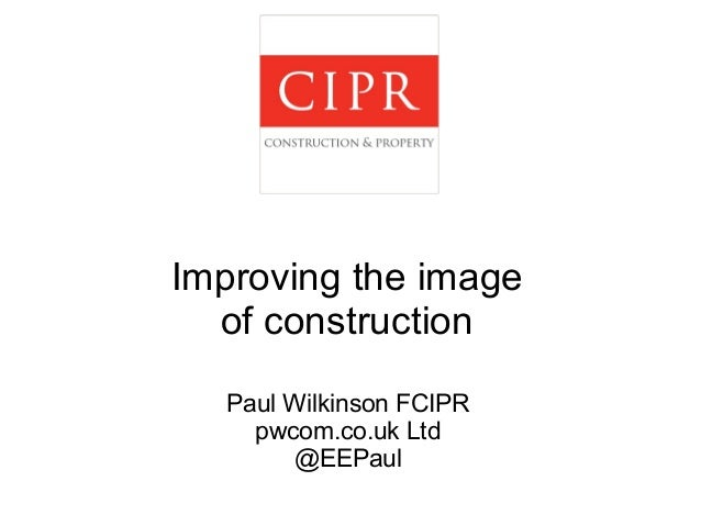 Improving the image  of construction  Paul Wilkinson FCIPR  pwcom.co.uk Ltd  @EEPaul