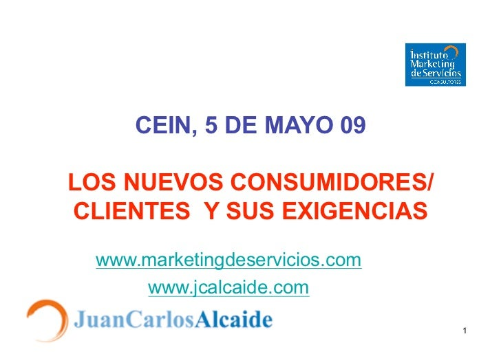 CEIN, 5 DE MAYO 09  LOS NUEVOS CONSUMIDORES/ CLIENTES Y SUS EXIGENCIAS  www.marketingdeservicios.com      www.jcalcaide.co...
