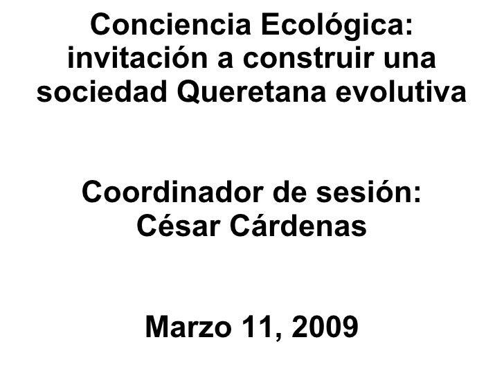 Conciencia Ecol ógica: invitación a construir una sociedad Queretana evolutiva Coordinador de sesión: César Cárdenas Marzo...