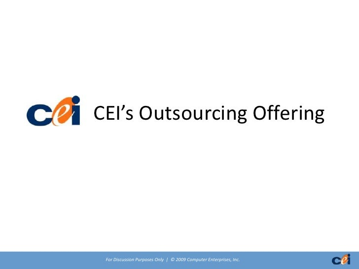 CEI's Outsourcing Offering      For Discussion Purposes Only | © 2009 Computer Enterprises, Inc.