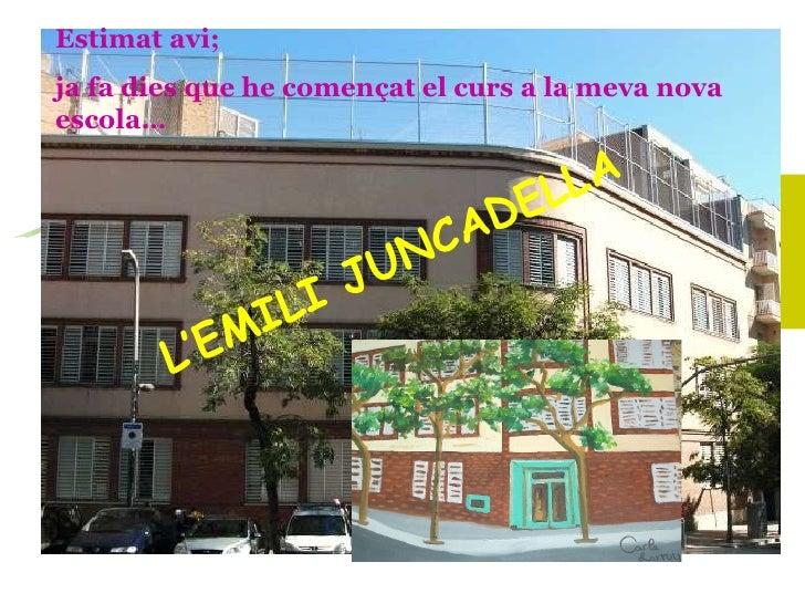 Estimat avi; ja fa dies que he començat el curs a la meva nova escola… L'EMILI JUNCADELLA